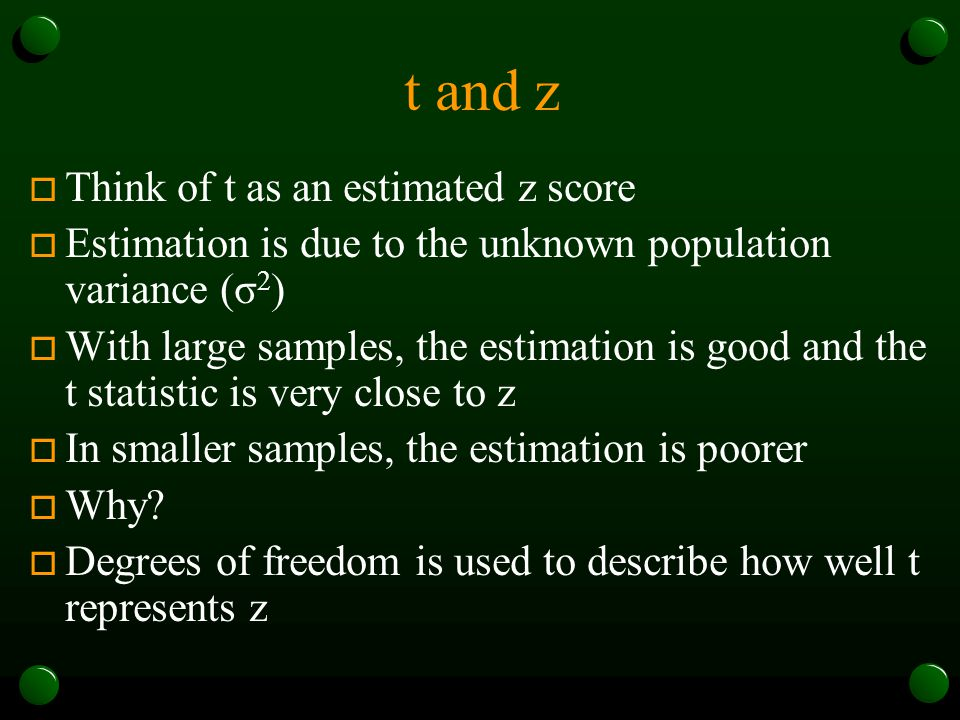 t and z o Think of t as an estimated z score o Estimation is due to the unknown population variance (σ 2 ) o With large samples, the estimation is goo