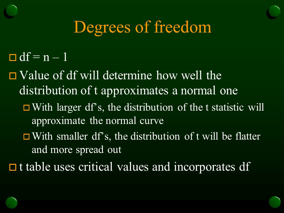 Degrees of freedom o df = n – 1 o Value of df will determine how well the distribution of t approximates a normal one o With larger df's, the distribu