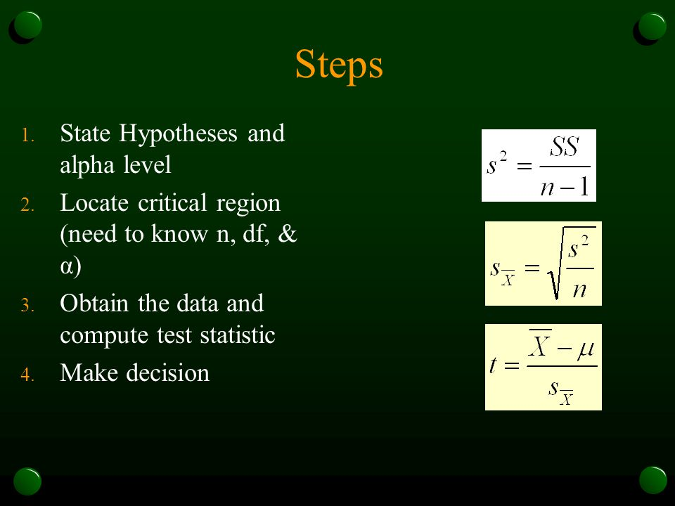 Steps 1. State Hypotheses and alpha level 2. Locate critical region (need to know n, df, & α) 3. Obtain the data and compute test statistic 4. Make de