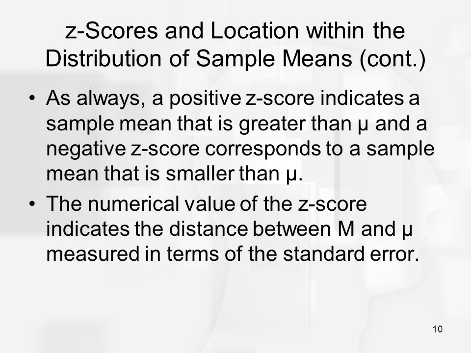 10 z-Scores and Location within the Distribution of Sample Means (cont.) As always, a positive z-score indicates a sample mean that is greater than μ