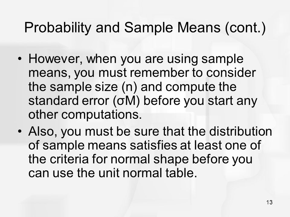 13 Probability and Sample Means (cont.) However, when you are using sample means, you must remember to consider the sample size (n) and compute the st