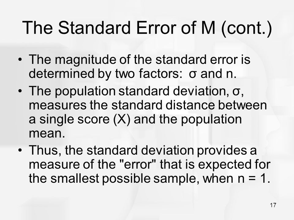 17 The Standard Error of M (cont.) The magnitude of the standard error is determined by two factors: σ and n. The population standard deviation, σ, me