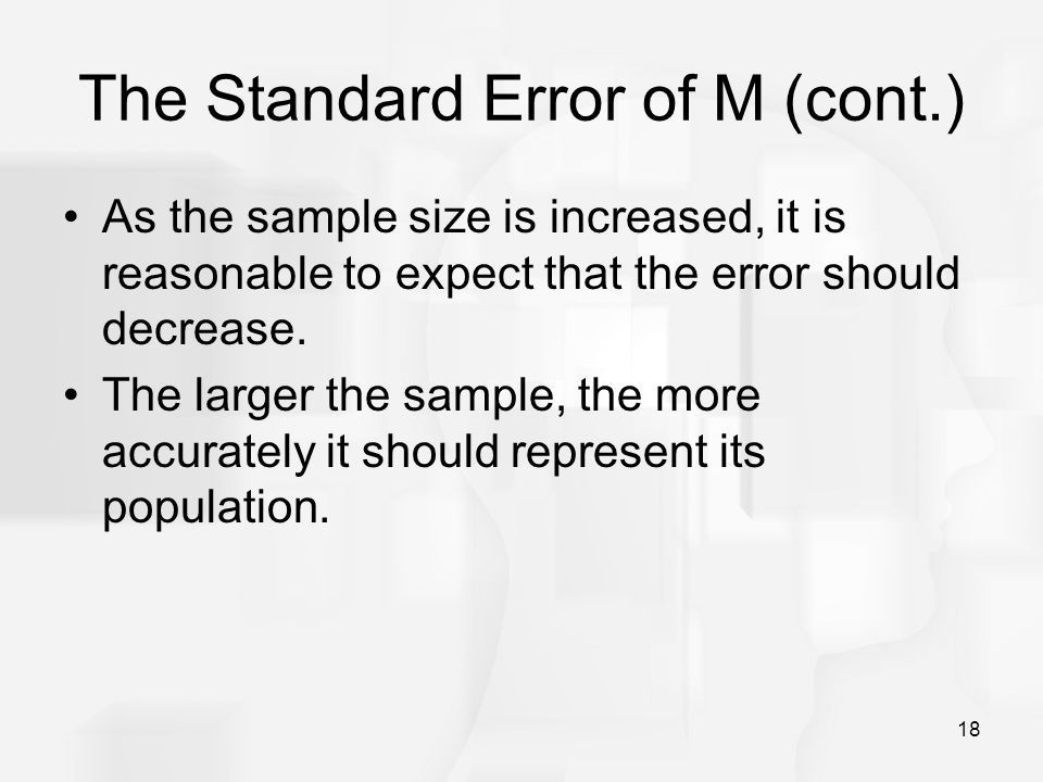18 The Standard Error of M (cont.) As the sample size is increased, it is reasonable to expect that the error should decrease. The larger the sample,