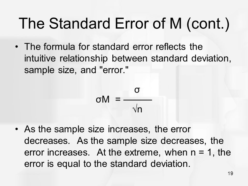 19 The Standard Error of M (cont.) The formula for standard error reflects the intuitive relationship between standard deviation, sample size, and