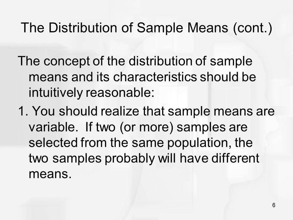 6 The Distribution of Sample Means (cont.) The concept of the distribution of sample means and its characteristics should be intuitively reasonable: 1