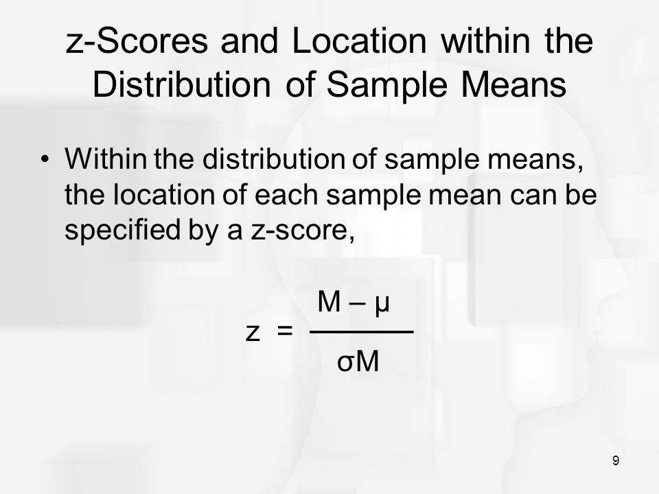 9 z-Scores and Location within the Distribution of Sample Means Within the distribution of sample means, the location of each sample mean can be speci