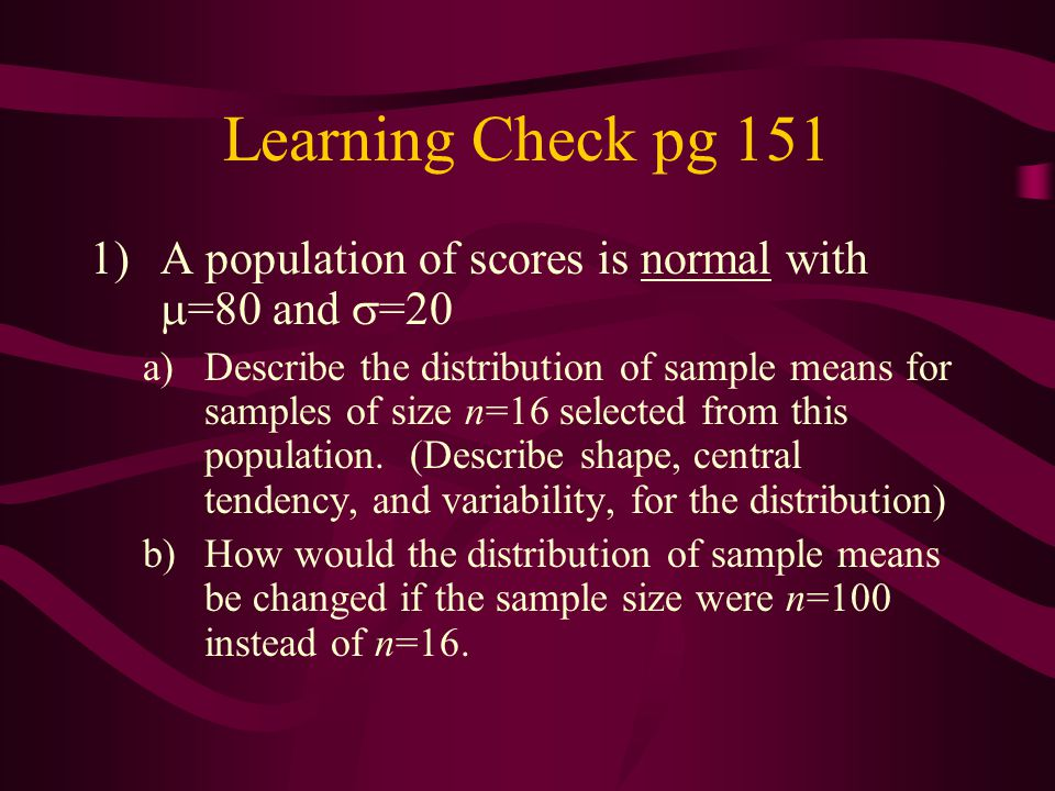Learning Check pg 151 1)A population of scores is normal with  =80 and  =20 a)Describe the distribution of sample means for samples of size n=16 sel