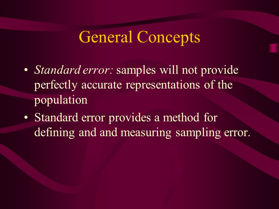 General Concepts Standard error: samples will not provide perfectly accurate representations of the population Standard error provides a method for de