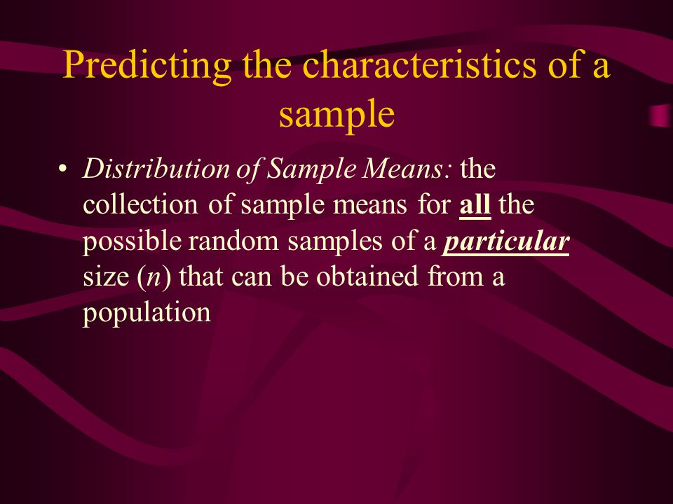 Predicting the characteristics of a sample Distribution of Sample Means: the collection of sample means for all the possible random samples of a parti