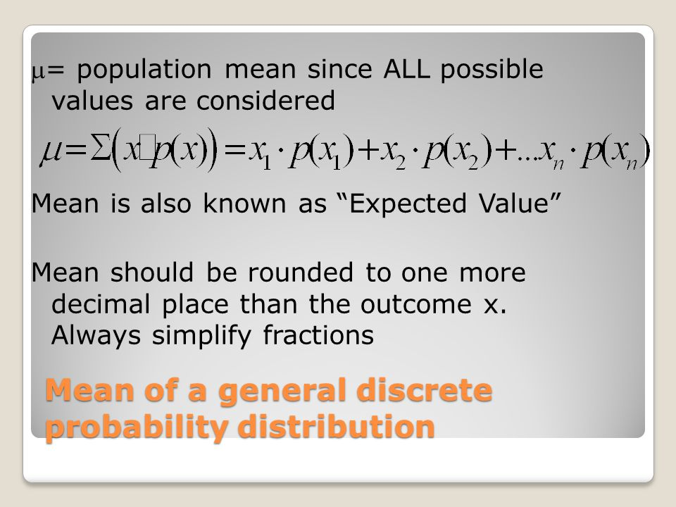 "Mean of a general discrete probability distribution = population mean since ALL possible values are considered Mean is also known as ""Expected Value"""