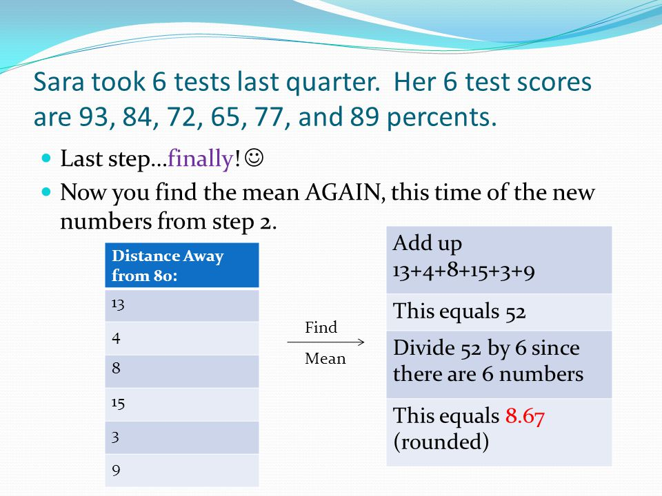 Sara took 6 tests last quarter.Her 6 test scores are 93, 84, 72, 65, 77, and 89 percents.
