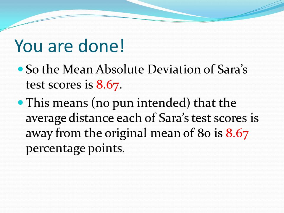 You are done! So the Mean Absolute Deviation of Sara's test scores is 8.67. This means (no pun intended) that the average distance each of Sara's test