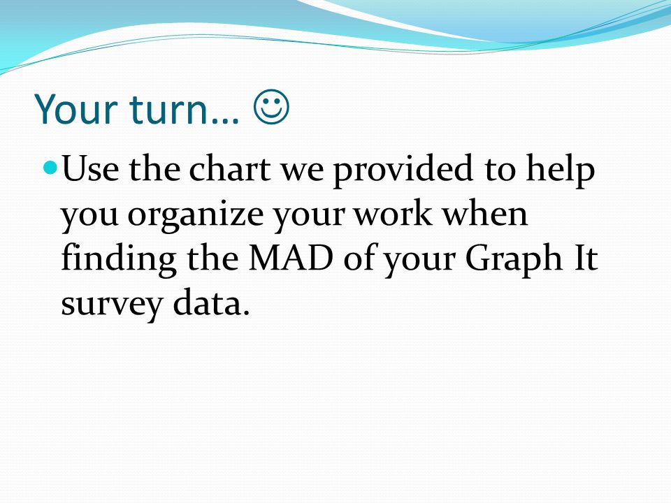 Your turn… Use the chart we provided to help you organize your work when finding the MAD of your Graph It survey data.