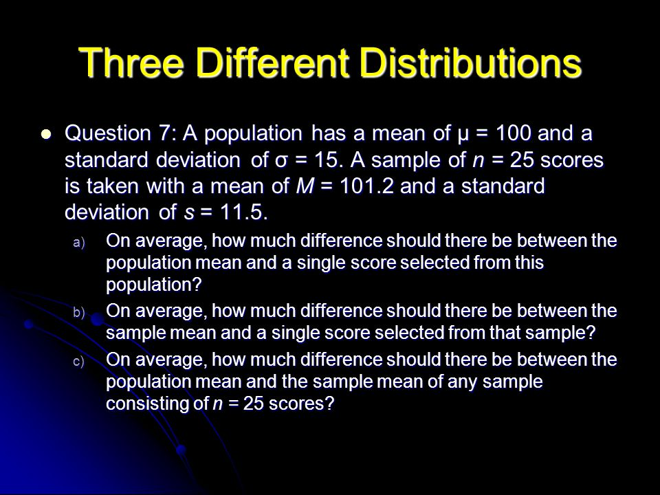 Three Different Distributions Question 7: A population has a mean of µ = 100 and a standard deviation of σ = 15. A sample of n = 25 scores is taken wi