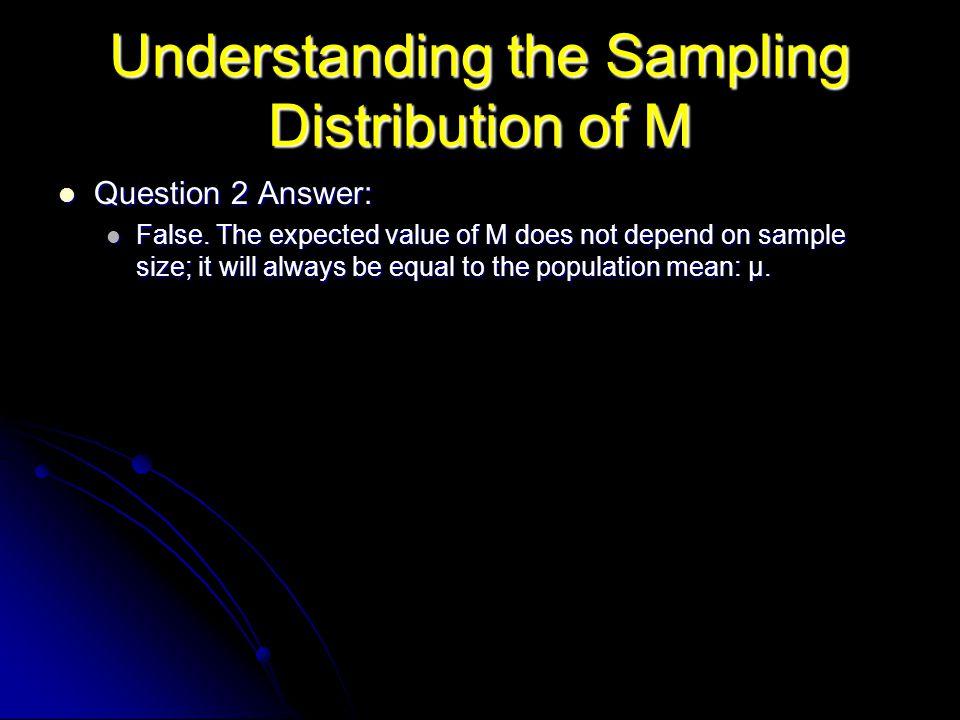 Understanding the Sampling Distribution of M Question 2 Answer: Question 2 Answer: False. The expected value of M does not depend on sample size; it w
