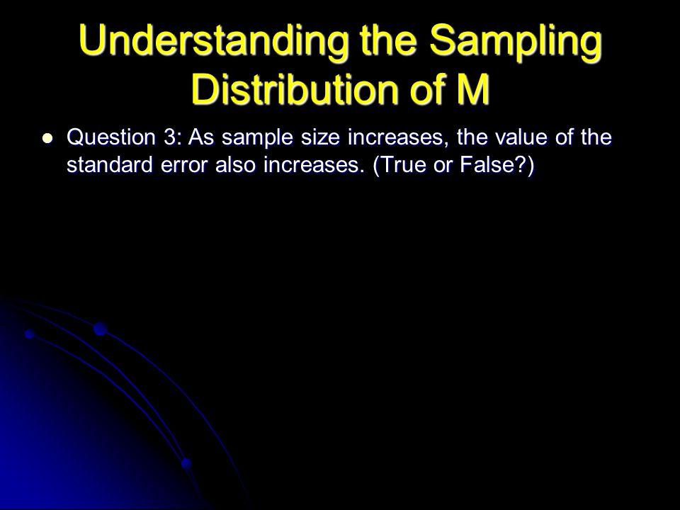 Understanding the Sampling Distribution of M Question 3: As sample size increases, the value of the standard error also increases. (True or False?) Qu
