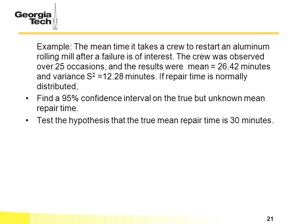 Example: The mean time it takes a crew to restart an aluminum rolling mill after a failure is of interest. The crew was observed over 25 occasions, an