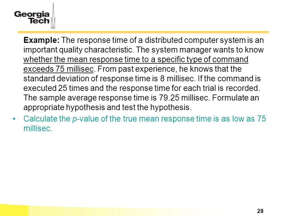 Example: The response time of a distributed computer system is an important quality characteristic. The system manager wants to know whether the mean