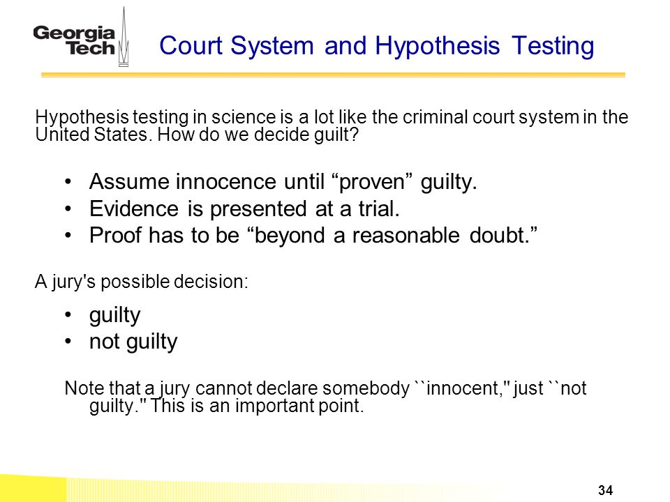 Court System and Hypothesis Testing Hypothesis testing in science is a lot like the criminal court system in the United States. How do we decide guilt