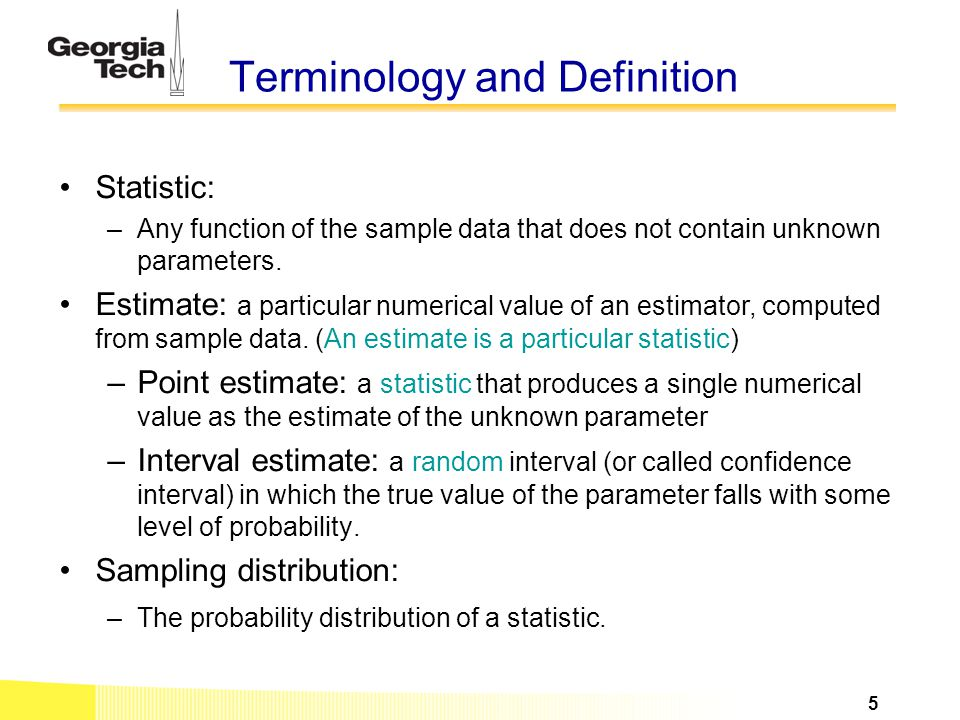 Terminology and Definition Statistic: –Any function of the sample data that does not contain unknown parameters. Estimate: a particular numerical valu