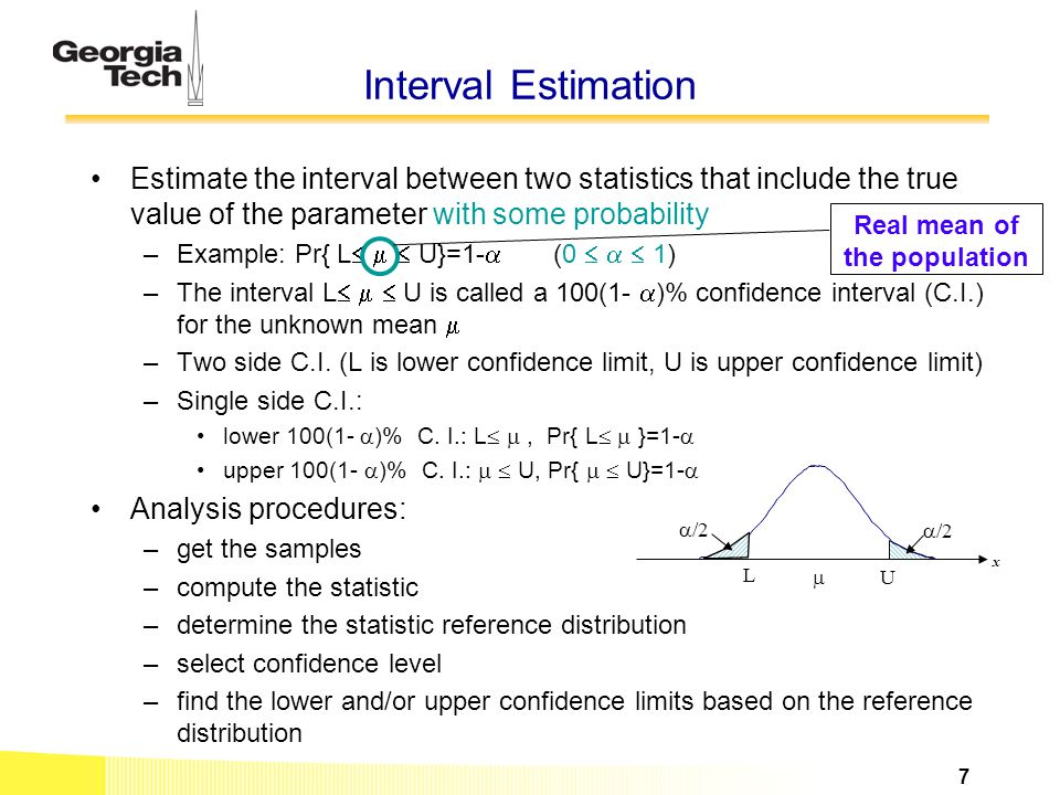 Interval Estimation Estimate the interval between two statistics that include the true value of the parameter with some probability –Example: Pr{ L 