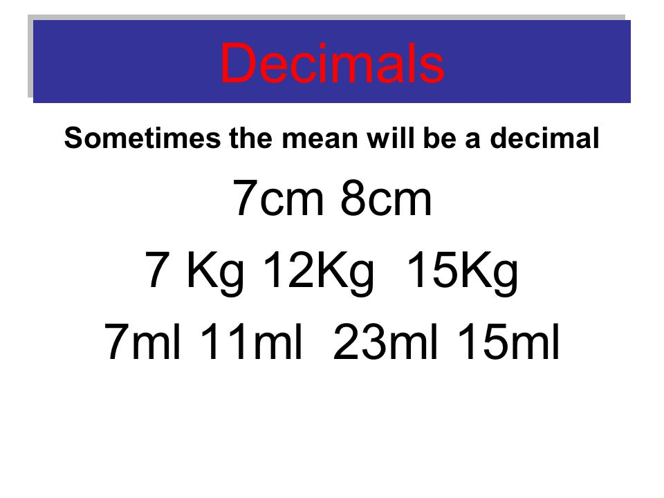 Decimals Sometimes the mean will be a decimal 7cm 8cm 7 Kg 12Kg 15Kg 7ml 11ml 23ml 15ml