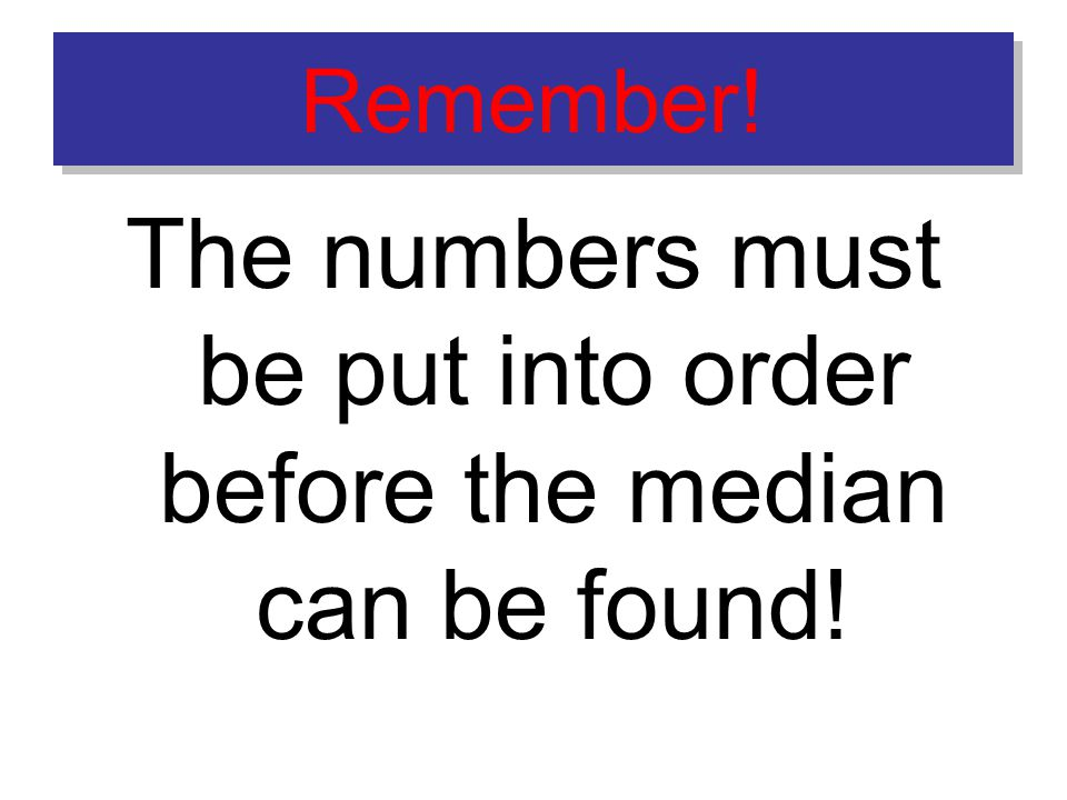 Remember! The numbers must be put into order before the median can be found!