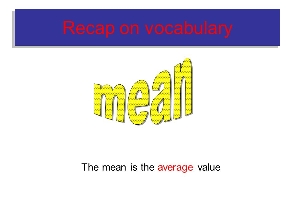 Recap on vocabulary The mean is the average value