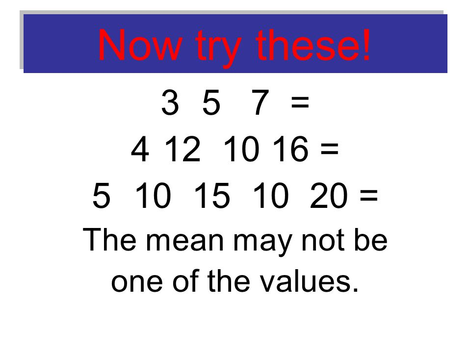 Now try these! 3 5 7 = 412 10 16 = 5 10 15 10 20 = The mean may not be one of the values.