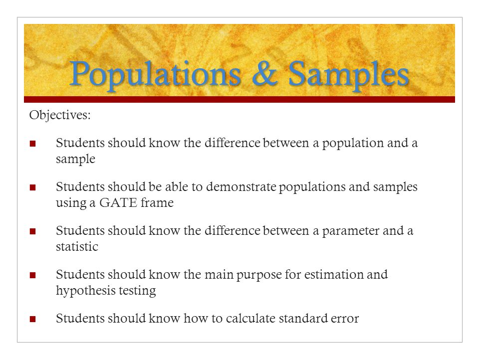 Populations & Samples Objectives: Students should know the difference between a population and a sample Students should be able to demonstrate populat