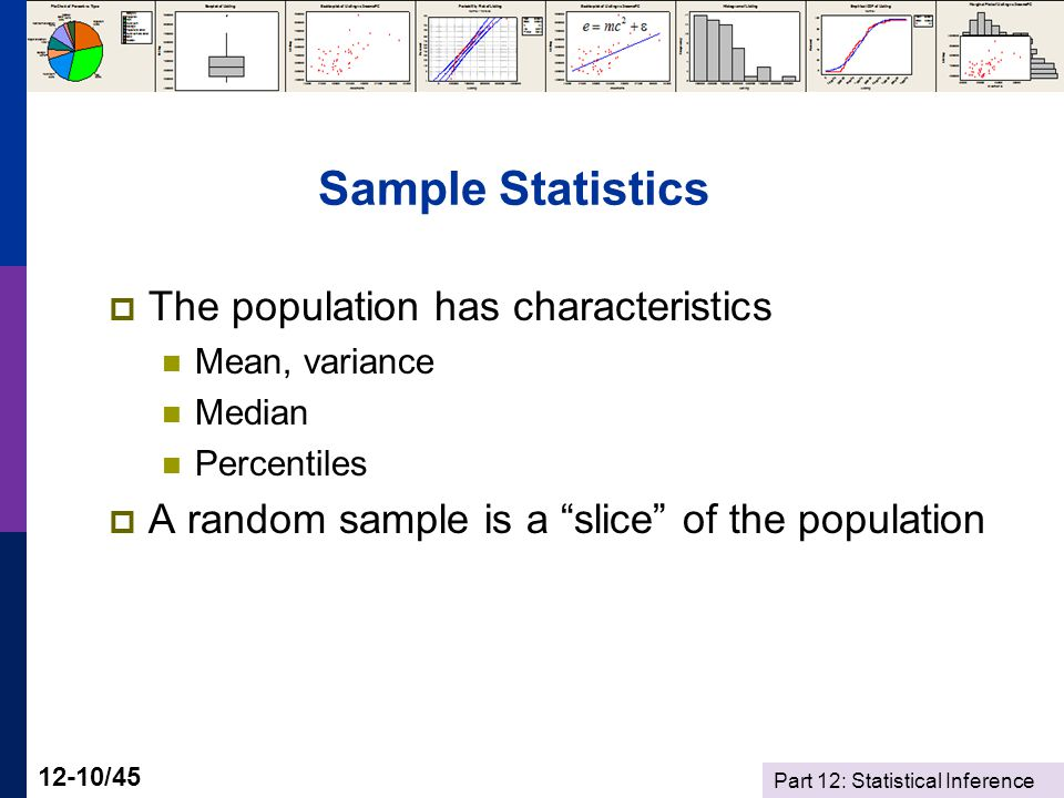 Part 12: Statistical Inference 12-10/45 Sample Statistics  The population has characteristics Mean, variance Median Percentiles  A random sample is a slice of the population