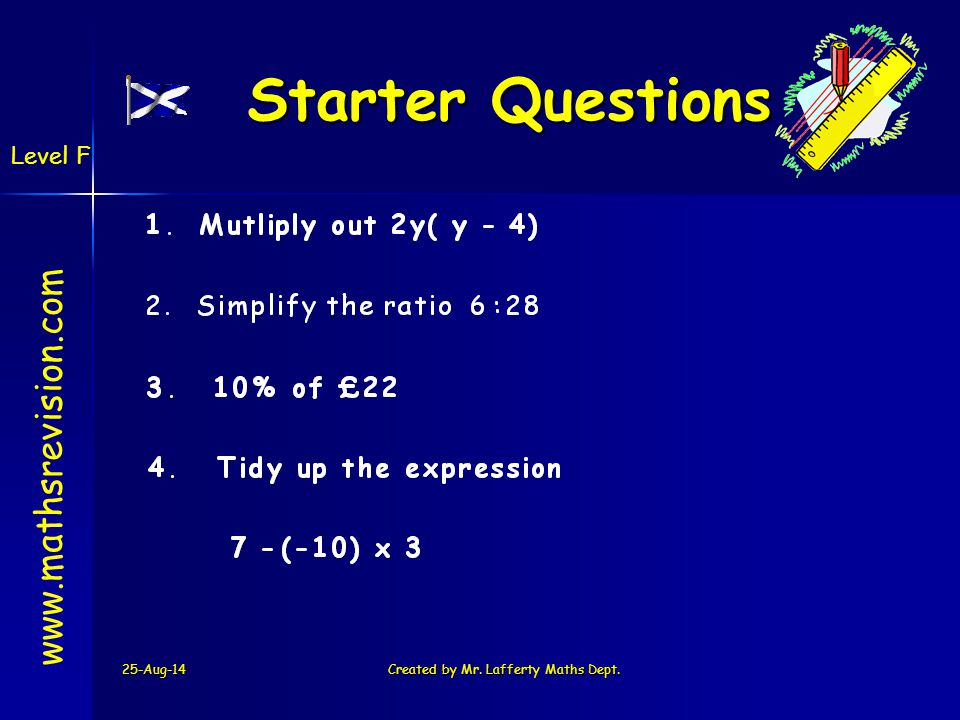 25-Aug-14Created by Mr. Lafferty Maths Dept. Starter Questions Starter Questions www.mathsrevision.com Level F