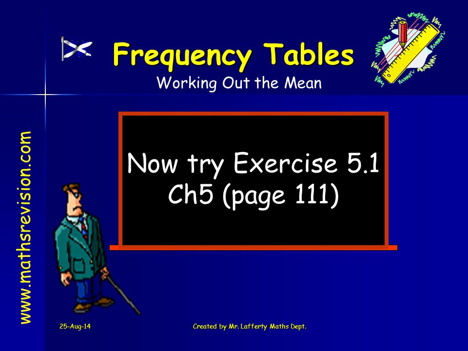 25-Aug-14Created by Mr. Lafferty Maths Dept. Now try Exercise 5.1 Ch5 (page 111) www.mathsrevision.com Frequency Tables Working Out the Mean