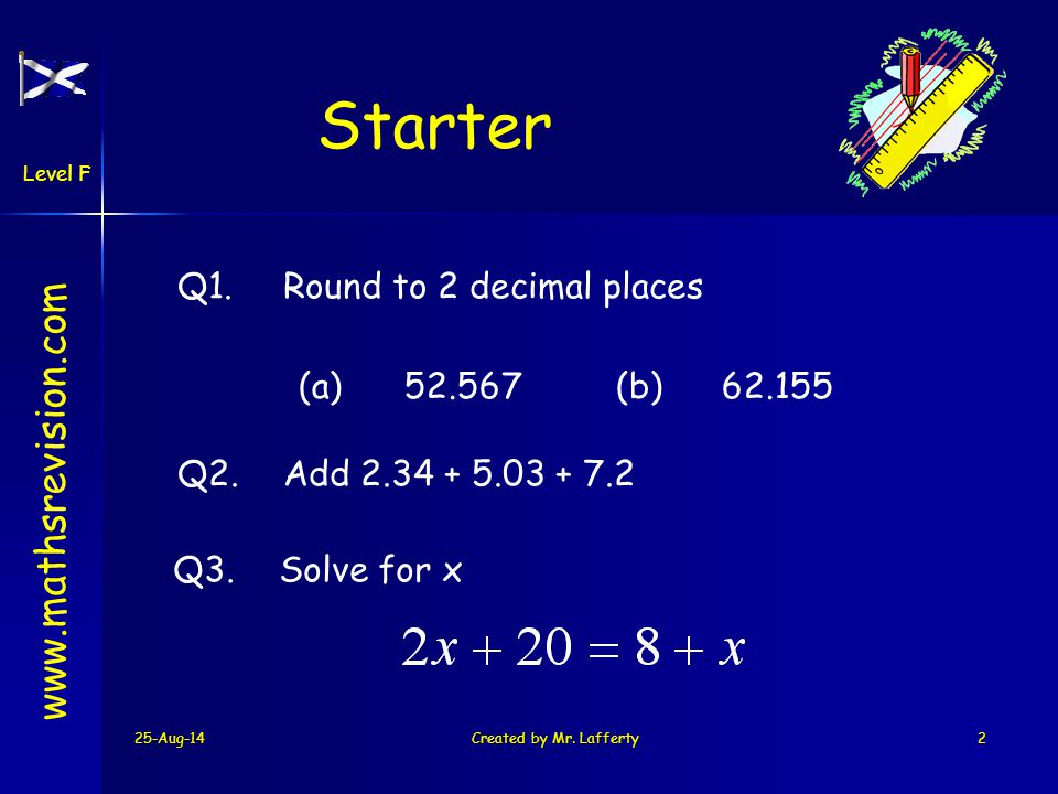 25-Aug-14Created by Mr. Lafferty2 www.mathsrevision.com Level F Starter Q1.Round to 2 decimal places Q2.Add 2.34 + 5.03 + 7.2 Q3.Solve for x (a)52.567