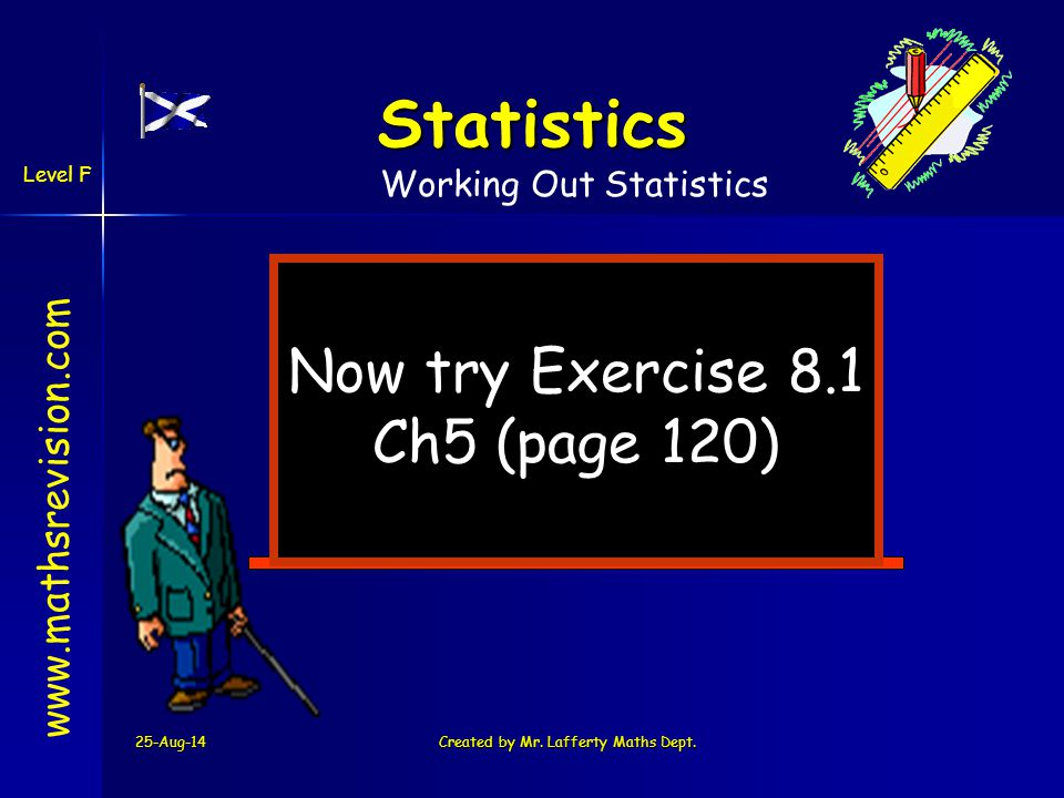 25-Aug-14Created by Mr. Lafferty Maths Dept. Now try Exercise 8.1 Ch5 (page 120) www.mathsrevision.com Statistics Working Out Statistics Level F
