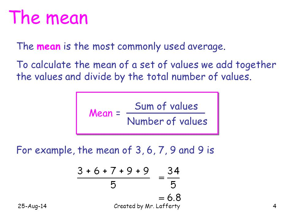 25-Aug-14Created by Mr. Lafferty4 The mean The mean is the most commonly used average. To calculate the mean of a set of values we add together the va