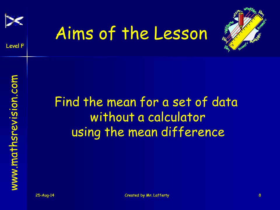 25-Aug-14Created by Mr. Lafferty8 www.mathsrevision.com Level F Aims of the Lesson Find the mean for a set of data without a calculator using the mean
