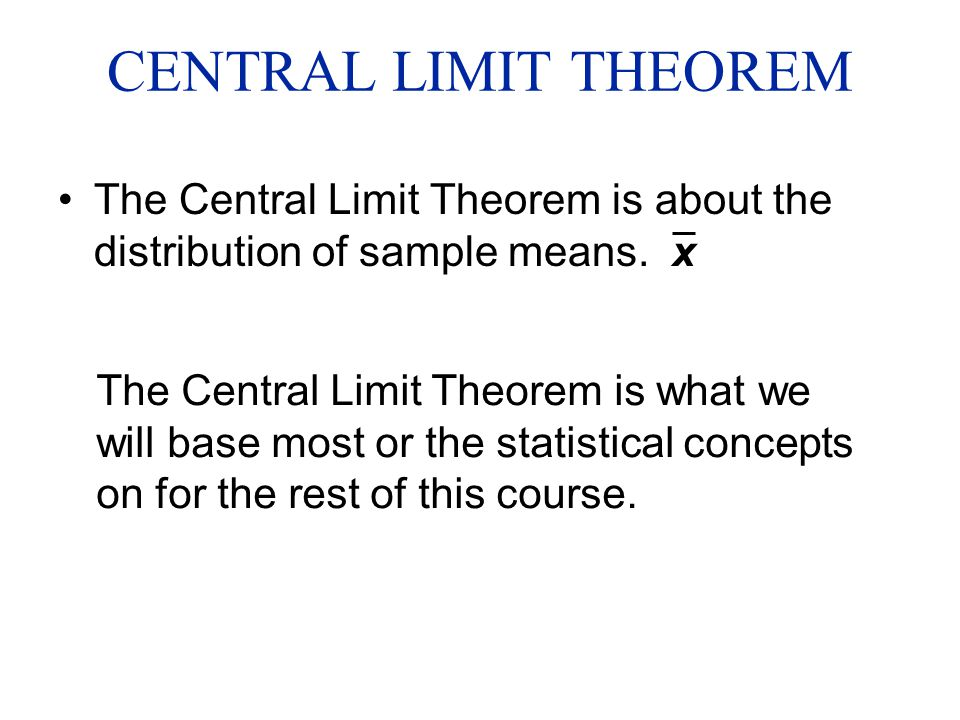 CENTRAL LIMIT THEOREM The Central Limit Theorem is about the distribution of sample means. x The Central Limit Theorem is what we will base most or th
