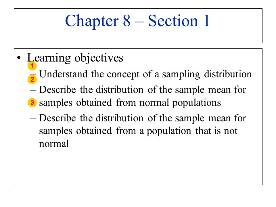 Chapter 8 – Section 1 Learning objectives –Understand the concept of a sampling distribution –Describe the distribution of the sample mean for samples
