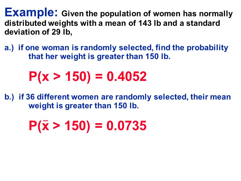 Example: Given the population of women has normally distributed weights with a mean of 143 lb and a standard deviation of 29 lb, a.) if one woman is r