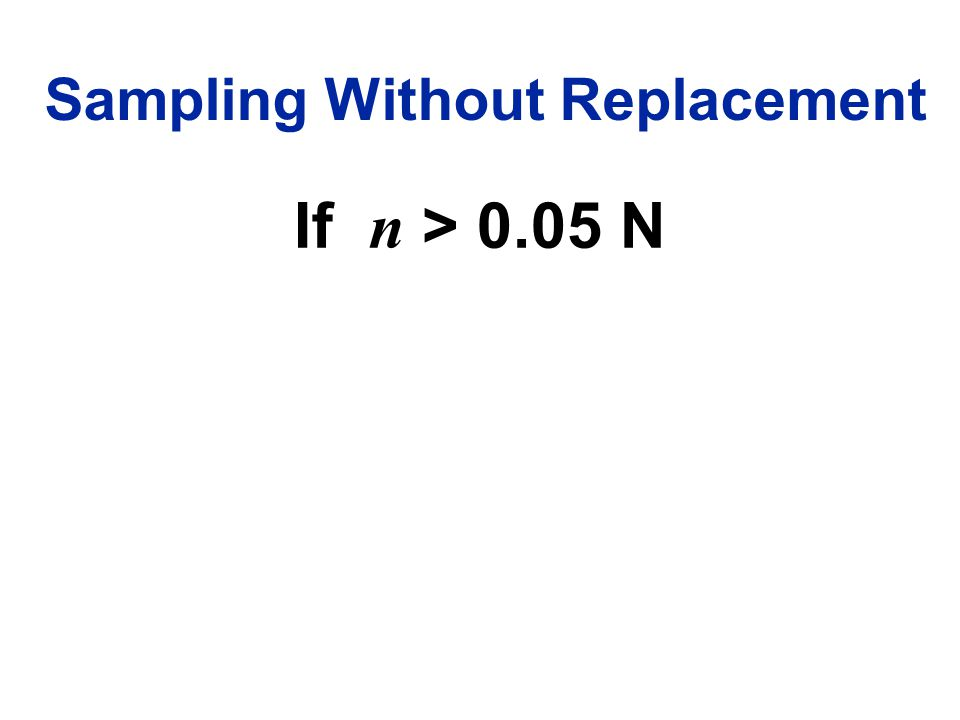 Sampling Without Replacement If n > 0.05 N
