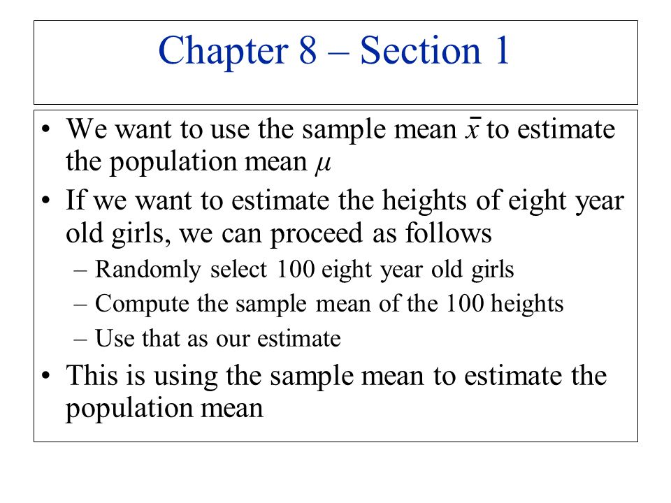 We want to use the sample mean x to estimate the population mean μ If we want to estimate the heights of eight year old girls, we can proceed as follo