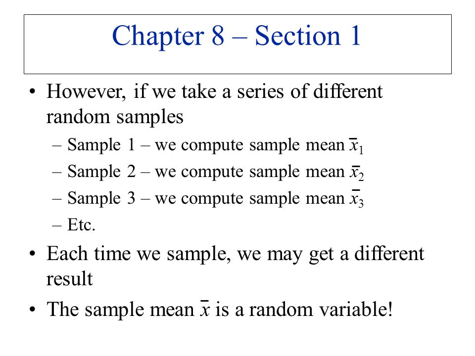 However, if we take a series of different random samples –Sample 1 – we compute sample mean x 1 –Sample 2 – we compute sample mean x 2 –Sample 3 – we