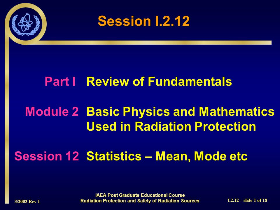 3/2003 Rev 1 I.2.12 – slide 1 of 18 Part I Review of Fundamentals Module 2Basic Physics and Mathematics Used in Radiation Protection Session 12Statistics – Mean, Mode etc Session I.2.12 IAEA Post Graduate Educational Course Radiation Protection and Safety of Radiation Sources