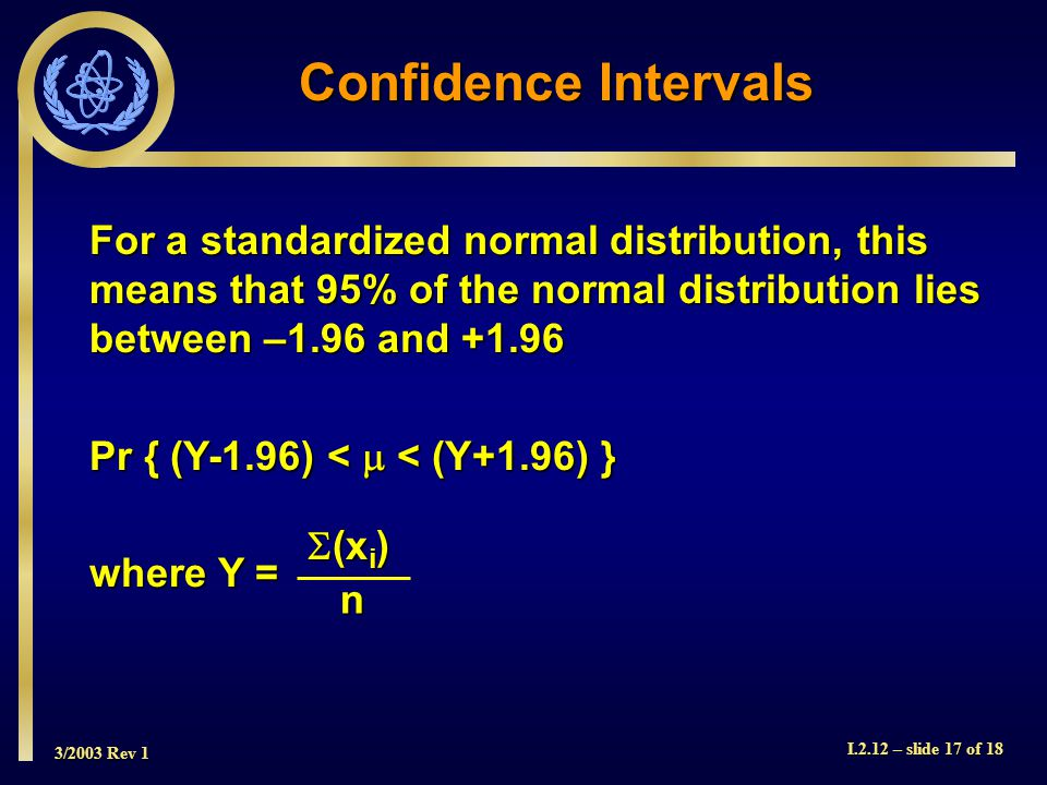 3/2003 Rev 1 I.2.12 – slide 17 of 18 For a standardized normal distribution, this means that 95% of the normal distribution lies between –1.96 and +1.96 Pr { (Y-1.96) <  < (Y+1.96) } where Y = Confidence Intervals (xi)(xi)(xi)(xi)n