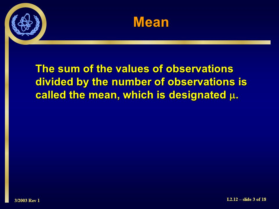 3/2003 Rev 1 I.2.12 – slide 3 of 18 The sum of the values of observations divided by the number of observations is called the mean, which is designated .