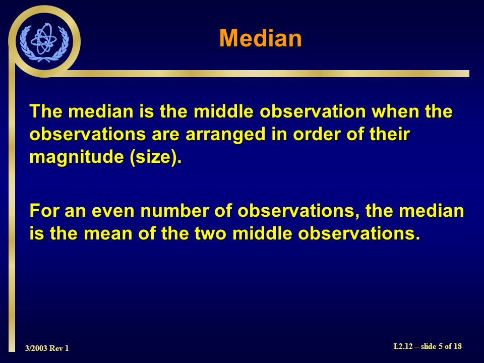 3/2003 Rev 1 I.2.12 – slide 5 of 18 The median is the middle observation when the observations are arranged in order of their magnitude (size).