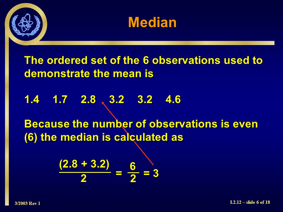 3/2003 Rev 1 I.2.12 – slide 6 of 18 The ordered set of the 6 observations used to demonstrate the mean is 1.41.72.83.23.24.6 Median (2.8 + 3.2) 2 = = 3 62 Because the number of observations is even (6) the median is calculated as