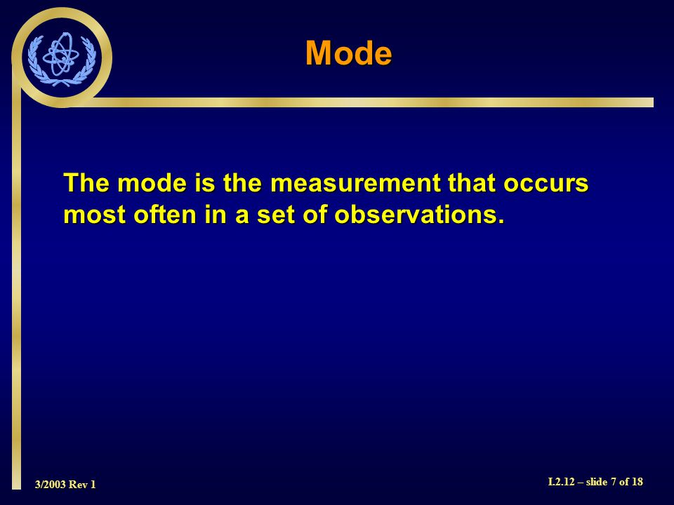 3/2003 Rev 1 I.2.12 – slide 7 of 18 The mode is the measurement that occurs most often in a set of observations.