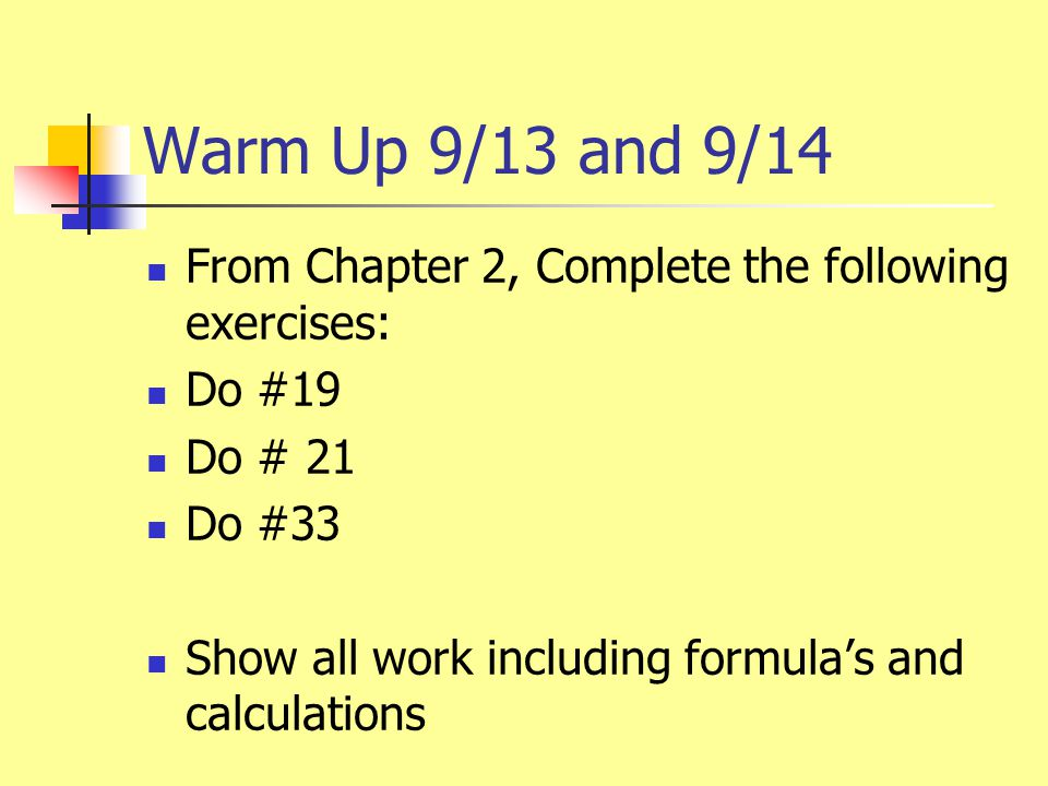 Warm Up 9/13 and 9/14 From Chapter 2, Complete the following exercises: Do #19 Do # 21 Do #33 Show all work including formula's and calculations